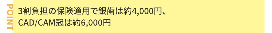 3割負担の保険適用で銀歯は約4,000円、CAD/CAM冠は約6,000円