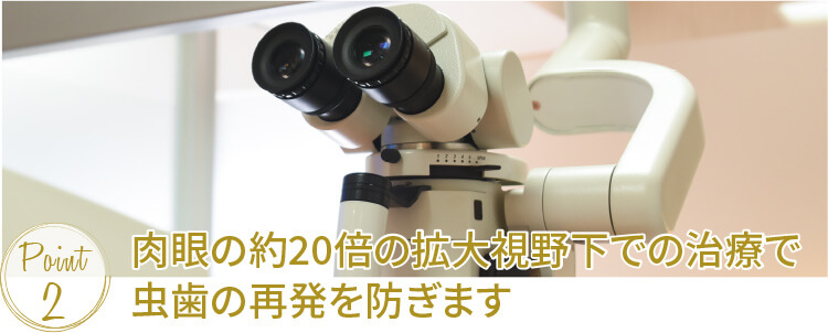 肉眼の約20倍の拡大視野下での治療で虫歯の再発を防ぎます