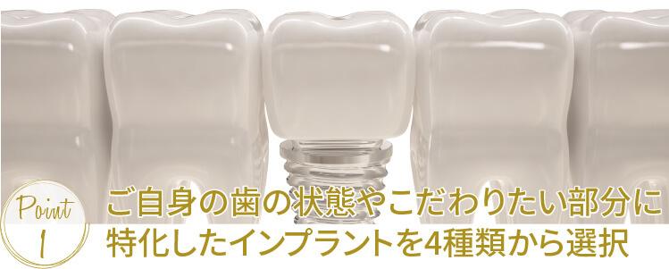 ご自身の歯の状態やこだわりたい部分に特化したインプラントを4種類から選択